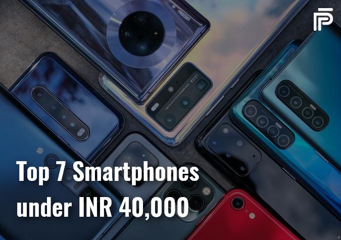 Top 7 Smartphones under INR 40000